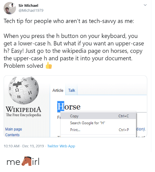 "Michael: Sir Michael  @Michael1979  Tech tip for people who aren't as tech-savvy as me:  When you press the h button on your keyboard, you  get a lower-case h. But what if you want an upper-case  h? Easy! Just go to the wikipedia page on horses, copy  the upper-case h and paste it into your document.  Problem solved  Article Talk  И  Horse  WIKIPEDIA  The Free Encyclopedia  Copy  Ctrl+C  Fi  Search Google for ""H""  tion).  Main page  Print...  Ctrl+P  Contents  10:10 AM - Dec 19, 2019 · Twitter Web App me🐴irl"