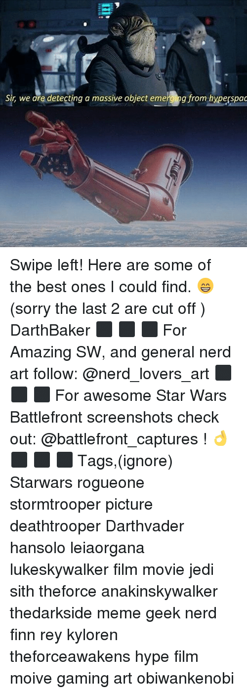 Emergent: Sir, we are detecting a massive object emerg  g from hyperspac Swipe left! Here are some of the best ones I could find. 😁 (sorry the last 2 are cut off ) DarthBaker ⬛ ⬛ ⬛ For Amazing SW, and general nerd art follow: @nerd_lovers_art ⬛ ⬛ ⬛ For awesome Star Wars Battlefront screenshots check out: @battlefront_captures ! 👌 ⬛ ⬛ ⬛ Tags,(ignore) Starwars rogueone stormtrooper picture deathtrooper Darthvader hansolo leiaorgana lukeskywalker film movie jedi sith theforce anakinskywalker thedarkside meme geek nerd finn rey kyloren theforceawakens hype film moive gaming art obiwankenobi