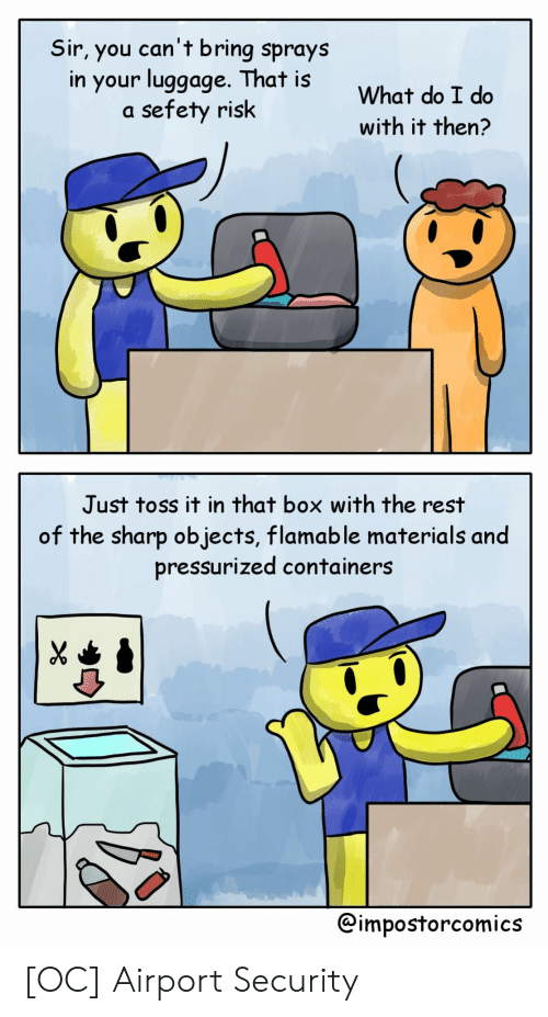 Box, Rest, and Sharp: Sir, you can't bring sprays  in your luggoge. That is  a sefety risk  What do I do  with it then?  Just toss it in that box with the rest  of the sharp objects, flamable materials and  pressurized containers  @impostorcomics [OC] Airport Security