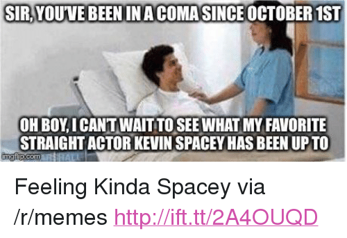 """October 1St: SIR,YOUVE BEEN INA COMASINCE OCTOBER 1ST  OH BOY, I CANT WAIT TO SEE WHAT MY FAVORITE  STRAIGHT ACTOR KEVIN SPACEY HAS BEEN UPTO <p>Feeling Kinda Spacey via /r/memes <a href=""""http://ift.tt/2A4OUQD"""">http://ift.tt/2A4OUQD</a></p>"""