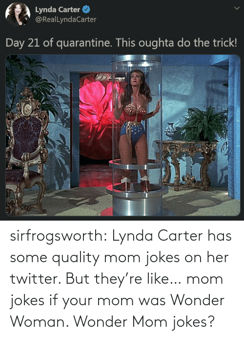 If Your: sirfrogsworth:  Lynda Carter has some quality mom jokes on her twitter. But they're like… mom jokes if your mom was Wonder Woman. Wonder Mom jokes?
