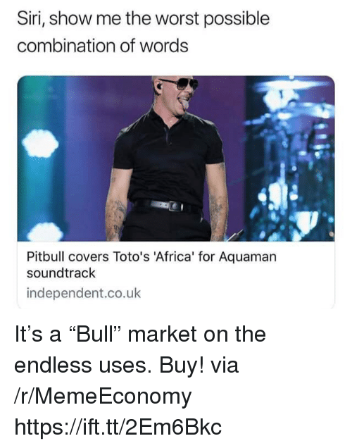 """Africa, Siri, and The Worst: Siri, show me the worst possible  combination of words  Pitbull covers Toto's 'Africa' for Aquaman  soundtrack  independent.co.uk It's a """"Bull"""" market on the endless uses. Buy! via /r/MemeEconomy https://ift.tt/2Em6Bkc"""