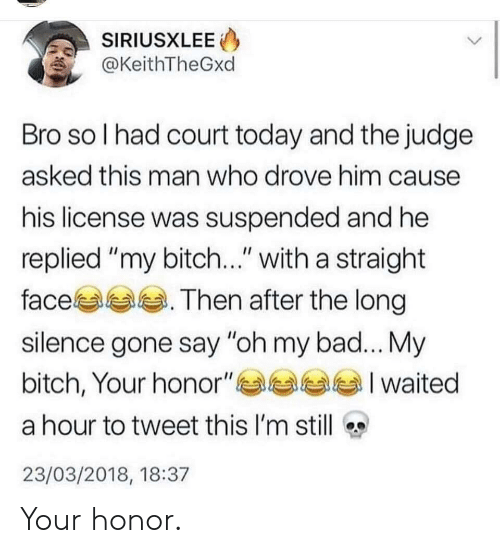 "Bad, Bitch, and Today: SIRIUSXLEE  @KeithTheGxd  Bro so l had court today and the judge  asked this man who drove him cause  his license was suspended and he  replied ""my bitch..."" with a straight  face. Then after the long  silence gone say ""oh my bad... My  bitch, Your honor""부부부부 I waited  a hour to tweet this I'm still  23/03/2018, 18:37 Your honor."