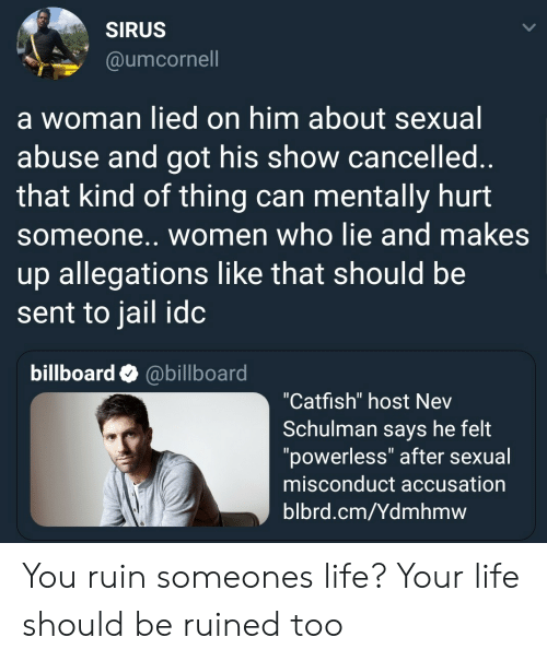"""Billboard, Catfished, and Jail: SIRUS  @umcornell  a woman lied on him about sexual  abuse and got his show cancelled  that kind of thing can mentally hurt  someone.. women who lie and makes  up allegations like that should be  sent to jail idc  billboard @billboard  """"Catfish"""" host Nev  Schulman says he felt  """"powerless"""" after sexual  misconduct accusation  blbrd.cm/Ydmhmw You ruin someones life? Your life should be ruined too"""