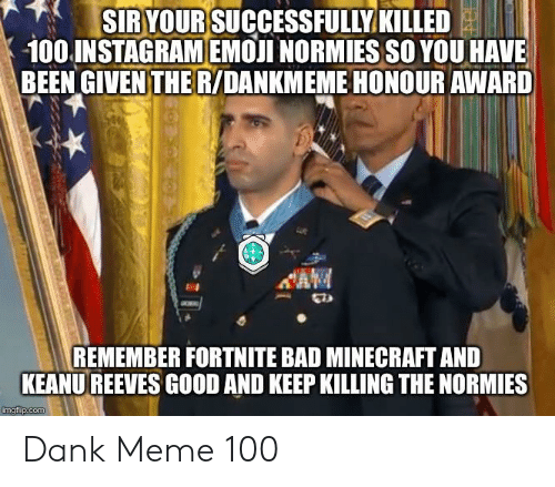 Bad, Dank, and Emoji: SIRYOUR SUCCESSFULLY KILLED  100.INSTAGRAM EMOJI NORMIESSO YOU HAVE  BEEN GIVEN THER/DANKMEME HONOUR AWARD  CAM  REMEMBER FORTNITE BAD MINECRAFT AND  KEANU REEVES GOOD AND KEEP KILLING THE NORMIES  imgflip.com Dank Meme 100