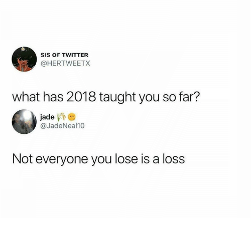 Twitter, Jade, and Sis: SIS OF TWITTER  @HERTWEETX  what has 2018 taught you so far?  jade  @JadeNeal10  Not everyone you lose is a loss