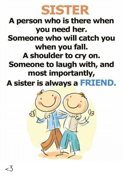 A Friend: SISTER  A person who is there when  you need her.  Someone who will catch you  when you fall.  A shoulder to cry on.  Someone to laugh with, and  most importantly,  A sister is always a FRIEND. <3
