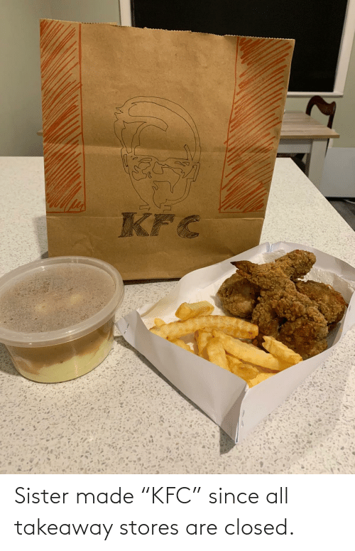 "Closed: Sister made ""KFC"" since all takeaway stores are closed."