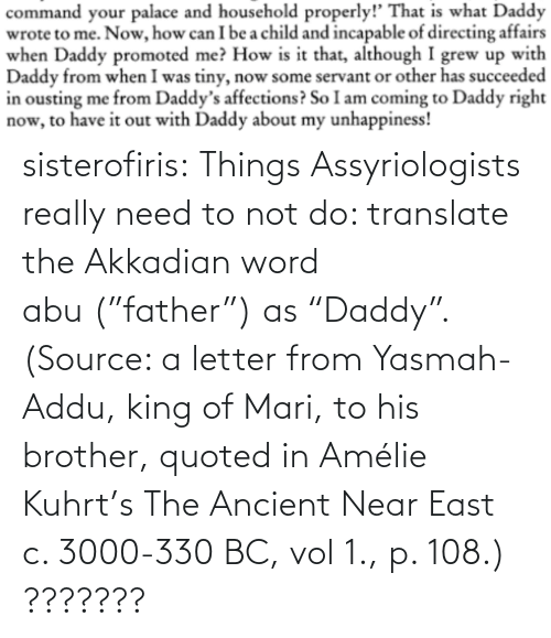 "abu: sisterofiris:  Things Assyriologists really need to not do: translate the Akkadian word abu (""father"") as ""Daddy"".(Source: a letter from Yasmah-Addu, king of Mari, to his brother, quoted in Amélie Kuhrt's The Ancient Near East c. 3000-330 BC, vol 1., p. 108.)   ???????"