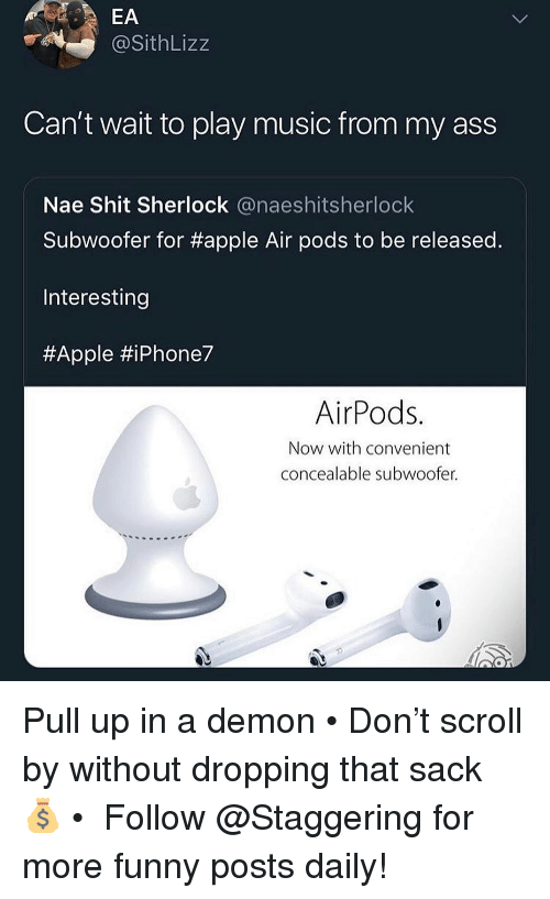 Apple, Ass, and Funny: @SithLizz  Can't wait to play music from my ass  Nae Shit Sherlock @naeshitsherloclk  Subwoofer for #apple Air pods to be released  Interesting  #Apple #iPhone7  AirPods.  Now with convenient  concealable subwoofer. Pull up in a demon • Don't scroll by without dropping that sack 💰 • ➫➫➫ Follow @Staggering for more funny posts daily!