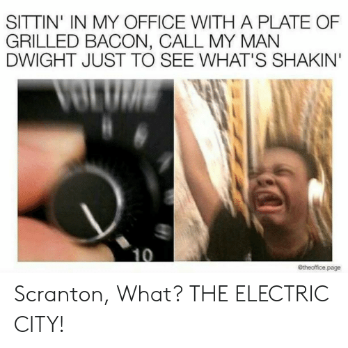 The Office, Office, and Bacon: SITTIN' IN MY OFFICE WITH A PLATE OF  GRILLED BACON, CALL MY MAN  DWIGHT JUST TO SEE WHAT'S SHAKIN  @theoffice.page Scranton, What? THE ELECTRIC CITY!