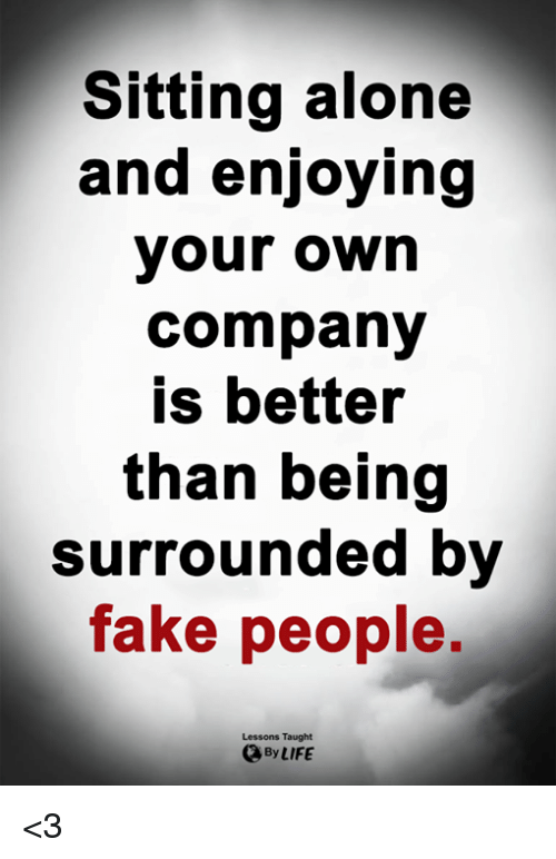 Being Alone, Fake, and Life: Sitting alone  and enjoying  your own  company  is better  than being  Surrounded by  fake people,  Lessons Taught  By LIFE <3