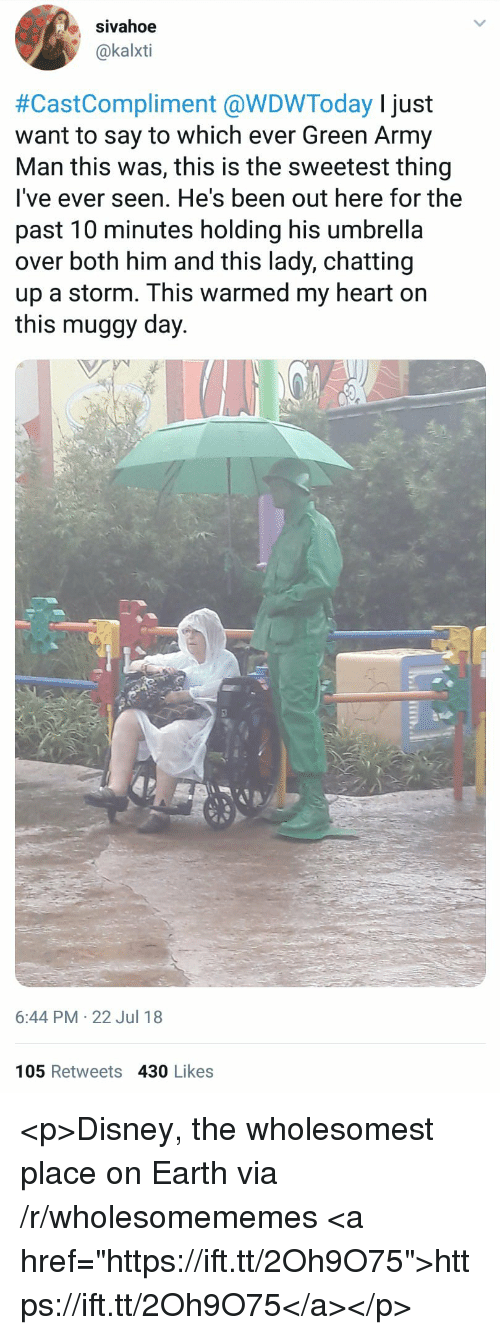 """Disney, Army, and Earth: sivahoe  @kalxti  #CastCompliment @WDWToday I just  want to say to which ever Green Army  Man this was, this is the sweetest thing  lI've ever seen. He's been out here for the  past 10 minutes holding his umbrella  over both him and this lady, chatting  up a storm. This warmed my heart on  this muggy day.  6:44 PM 22 Jul 18  105 Retweets 430 Likes <p>Disney, the wholesomest place on Earth via /r/wholesomememes <a href=""""https://ift.tt/2Oh9O75"""">https://ift.tt/2Oh9O75</a></p>"""