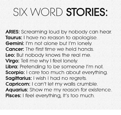 Being Alone, Too Much, and Aquarius: SIX WORD STORIES:  ARIES: Screaming loud by nobody can hear.  Taurus: I have no reason to apologise.  Gemini: I'm not alone but I'm lonely.  Cancer: The first time we held hands  Leo: But nobody knows the real me  Virgo: Tell me why I feel lonely  Libra: Pretending to be someone I'm not.  ScorpioI care too much about everything  Sagittarius: I wish I had no regrets.  Capricorn: I can't let my walls crumble.  Aquarius: Show me my reason for existence  Pisces: I feel everything, It's too much