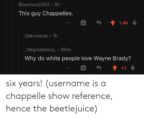Beetlejuice: six years! (username is a chappelle show reference, hence the beetlejuice)
