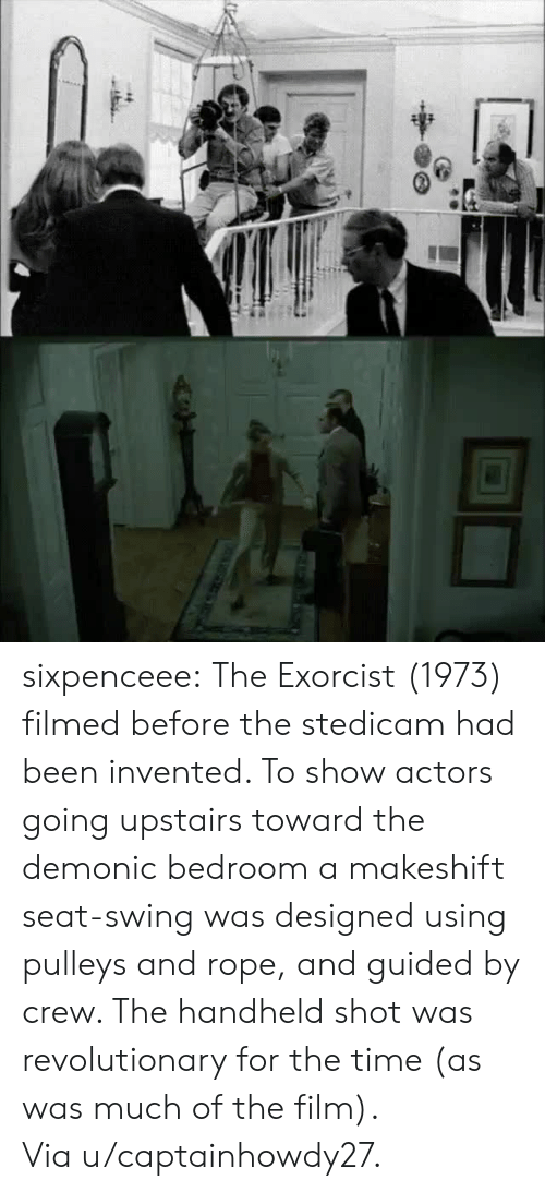 Reddit, Target, and Tumblr: sixpenceee:  The Exorcist (1973) filmed before the stedicam had been invented. To show actors going upstairs toward the demonic bedroom a makeshift seat-swing was designed using pulleys and rope, and guided by crew. The handheld shot was revolutionary for the time (as was much of the film). Viau/captainhowdy27.