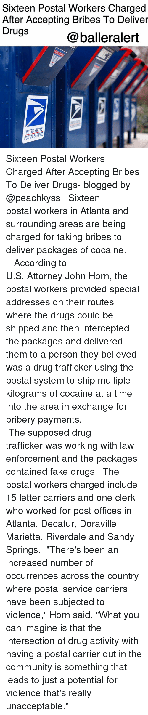 "Intercepted: Sixteen Postal Workers Charged  After Accepting Bribes To Deliver  Drugs  @balleralert  UNITEDSTATES Sixteen Postal Workers Charged After Accepting Bribes To Deliver Drugs- blogged by @peachkyss ⠀⠀⠀⠀⠀⠀⠀ ⠀⠀⠀⠀⠀⠀⠀ Sixteen postal workers in Atlanta and surrounding areas are being charged for taking bribes to deliver packages of cocaine. ⠀⠀⠀⠀⠀⠀⠀ ⠀⠀⠀⠀⠀⠀⠀ ⠀⠀⠀⠀⠀⠀⠀ According to U.S. Attorney John Horn, the postal workers provided special addresses on their routes where the drugs could be shipped and then intercepted the packages and delivered them to a person they believed was a drug trafficker using the postal system to ship multiple kilograms of cocaine at a time into the area in exchange for bribery payments. ⠀⠀⠀⠀⠀⠀⠀ ⠀⠀⠀⠀⠀⠀⠀ ⠀⠀⠀⠀⠀⠀⠀ The supposed drug trafficker was working with law enforcement and the packages contained fake drugs. ⠀⠀⠀⠀⠀⠀⠀ The postal workers charged include 15 letter carriers and one clerk who worked for post offices in Atlanta, Decatur, Doraville, Marietta, Riverdale and Sandy Springs. ⠀⠀⠀⠀⠀⠀⠀ ""There's been an increased number of occurrences across the country where postal service carriers have been subjected to violence,"" Horn said. ""What you can imagine is that the intersection of drug activity with having a postal carrier out in the community is something that leads to just a potential for violence that's really unacceptable."""