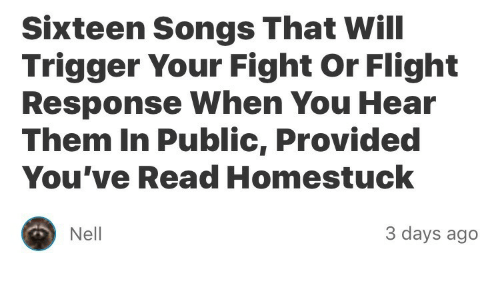 Flight, Songs, and Sixteen: Sixteen Songs That Will  Trigger Your Fight Or Flight  Response When You Hear  Them In Public, Provided  You've Read Homestuck  Nell  3 days ago