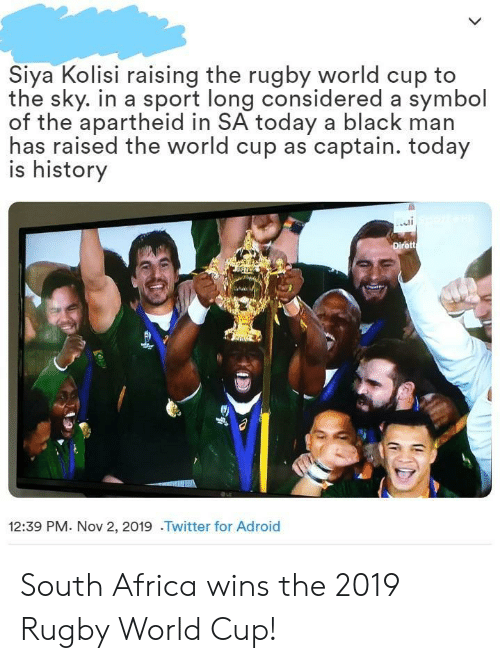 Rugby: Siya Kolisi raising the rugby world cup to  the sky. in a sport long considered a symbol  of the apartheid in SA today a black man  has raised the world cup as captain. today  is history  Dirett  12:39 PM. Nov 2, 2019 .Twitter for Adroid South Africa wins the 2019 Rugby World Cup!
