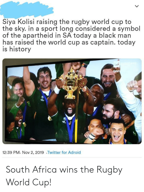 World Cup: Siya Kolisi raising the rugby world cup to  the sky. in a sport long considered a symbol  of the apartheid in SA today a black man  has raised the world cup as captain. today  is history  Dirett  12:39 PM. Nov 2, 2019 .Twitter for Adroid South Africa wins the Rugby World Cup!