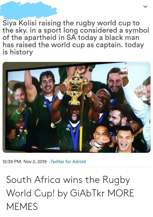 South Africa: Siya Kolisi raising the rugby world cup to  the sky. in a sport long considered a symbol  of the apartheid in SA today a black man  has raised the world cup as captain. today  is history  Dirett  12:39 PM. Nov 2, 2019 .Twitter for Adroid South Africa wins the Rugby World Cup! by GiAbTkr MORE MEMES