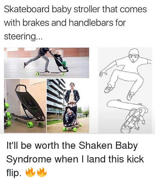 Memes, Skateboarding, and Baby: Skateboard baby stroller that comes  with brakes and handlebars for  steering It'll be worth the Shaken Baby Syndrome when I land this kick flip. 🔥🔥