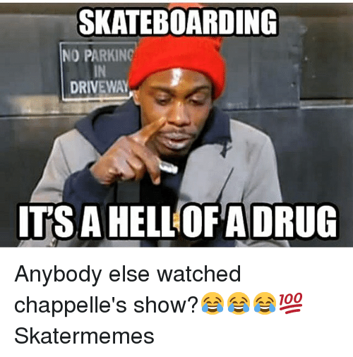 Chappelle's Show, Skate, and Drug: SKATEBOARDING  NO PARKINC  IN  DRIVEWAY  ITS A HELLOFA DRUG Anybody else watched chappelle's show?😂😂😂💯 Skatermemes