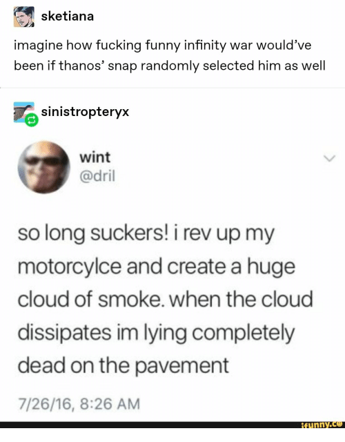 Fucking, Funny, and Cloud: sketiana  imagine how fucking funny infinity war would've  been if thanos' snap randomly selected him as well  sinistropteryx  wint  @dril  so long suckers! i rev up my  motorcylce and create a huge  cloud of smoke. when the cloud  dissipates im lying completely  dead on the pavement  7/26/16, 8:26 AM