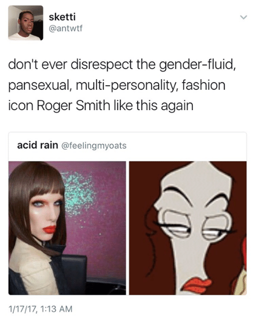 roger smith: sketti  a antwtf  don't ever disrespect the gender-fluid,  pansexual, multi-personality, fashion  icon Roger Smith like this again  acid rain  feeling myoats  1/17/17, 1:13 AM