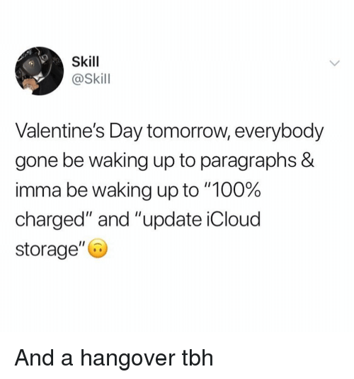 "Paragraphs: Skill  @Skill  Valentine's Day tomorrow, everybody  gone be waking up to paragraphs &  imma be waking up to ""100%  charged"" and ""update iCloud  storage"" And a hangover tbh"