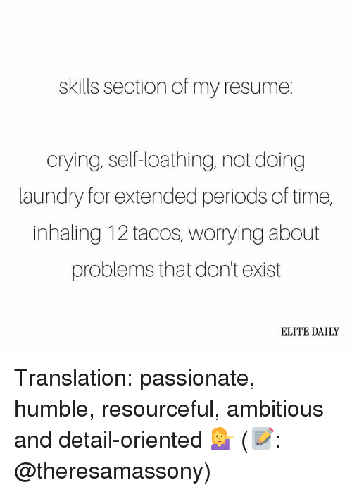 Doing Laundry: skills section of my resume  crying, self-loathing, not doing  laundry for extended periods of time,  inhaling 12 tacos, worrying about  problems that don't exist  ELITE DAILY Translation: passionate, humble, resourceful, ambitious and detail-oriented 💁 (📝: @theresamassony)