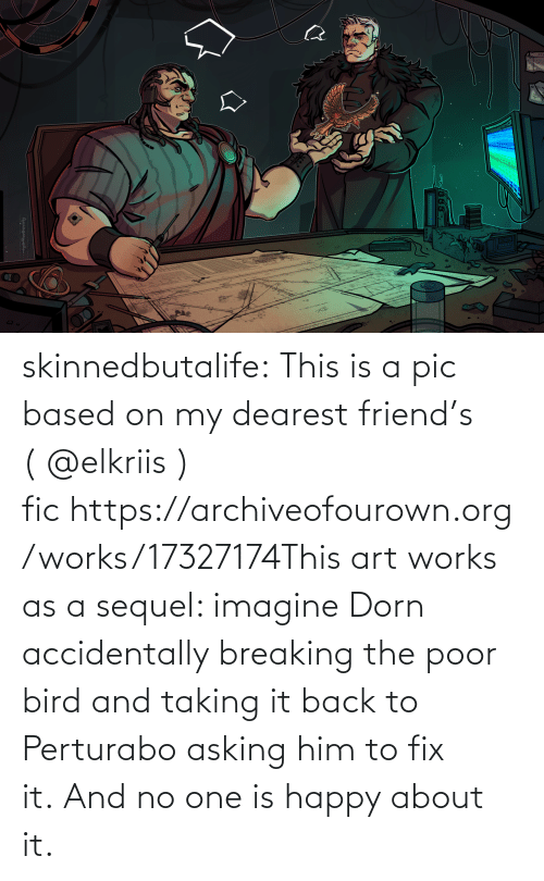 accidentally: skinnedbutalife:  This is a pic based on my dearest friend's (@elkriis ) fichttps://archiveofourown.org/works/17327174This art works as a sequel: imagine Dorn accidentally breaking the poor bird and taking it back to Perturabo asking him to fix it.And no one is happy about it.