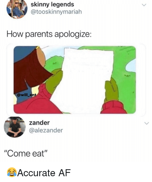 """Af, Memes, and Parents: skinny legends  @tooskinnymariah  How parents apologize:  @will_ent  zander  @alezander  """"Come eat"""" 😂Accurate AF"""