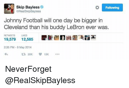 Skip Bayless, Buddy, and Buddies: Skip Bayless  Following  @Real Skip Bayless  Johnny Football will one day be bigger in  Cleveland than his buddy LeBron ever was  RETWEETS LIKES  19,579  12,585  2:35 PM 9 May 2014  ta 20K NeverForget @RealSkipBayless