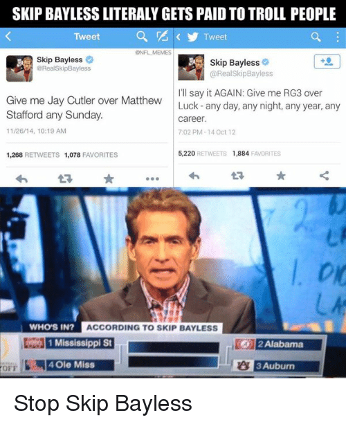 ole miss: SKIP BAYLESS LITERALYGETS PAID TO TROLL PEOPLE  Tweet  Tweet  ONFL MEMES  Skip Bayless  Skip Bayless  @RealSkipBayless  RealSkip Bayless  I'll say it AGAIN: Give me RG3 over  Give me Jay Cutler over Matthew  Luck any day, any night, any year, any  Stafford any Sunday.  career.  11/26/14, 10:19 AM  7:02 PM-14 Oct 12  5,220  ETS 1,884  FAVORITES  1,268  RETWEETS 1,078  FAVORITES  WHOS IN?  ACCORDING TO SKIP BAYLESS  1 Mississippi St  2 Alabama  or 4 Ole Miss  BAuburn Stop Skip Bayless