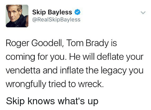 Memes, Roger, and Roger Goodell: Skip Bayless  o  RealSkipBayless  Roger Goodell, Tom Brady is  coming for you. He will deflate your  vendetta and inflate the legacy you  wrongfully tried to wreck Skip knows what's up