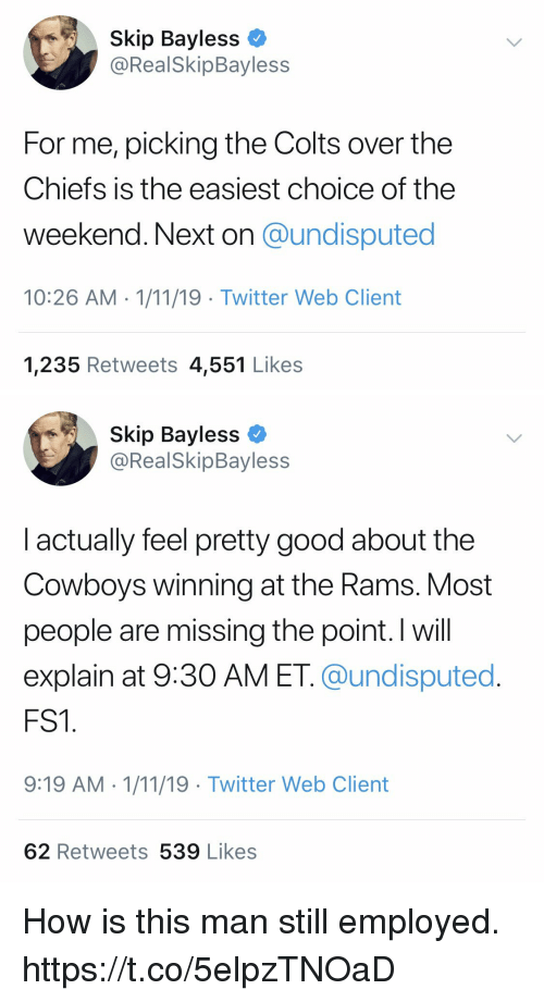 Indianapolis Colts, Dallas Cowboys, and Football: Skip Bayless  @RealSkipBayless  For me, picking the Colts over the  Chiefs is the easiest choice of the  weekend. Next on @undisputed  10:26 AM 1/11/19 Twitter Web Client  1,235 Retweets 4,551 Likes   Skip Bayless  @RealSkipBayless  l actually feel pretty good about the  Cowboys winning at the Rams. Most  people are missing the point. I will  explain at 9:30 AM ET. @undisputed  FS1  9:19 AM 1/11/19 Twitter Web Client  62 Retweets 539 Likes How is this man still employed. https://t.co/5elpzTNOaD