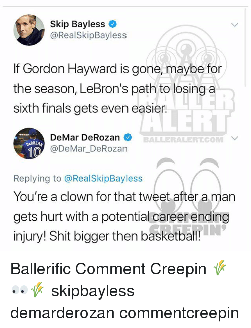 Basketball, DeMar DeRozan, and Finals: Skip Bayless  @RealSkipBayless  If Gordon Hayward is gone, maybe for  the season, LeBron's path to losing a  sixth finals gets even easier.  LERT  DeMar DeRozan  @DeMar DeRozan  BALLERALERT.COM  ROZAN  Replying to @RealSkipBayless  You're a clown for that tweet after a man  gets hurt with a potential careerending  injury! Shit bigger then basketball Ballerific Comment Creepin 🌾👀🌾 skipbayless demarderozan commentcreepin