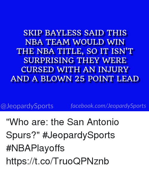 "Jeopardy, Nba, and San Antonio Spurs: SKIP BAYLESS SAID THIS  NBA TEAM WOULD WIN  THE NBA TITLE, SO IT ISN'T  SURPRISING THEY WERE  CURSED WITH AN INJURY  AND A BLOWN 25 POINT LEAD  @Jeopardy Sports  Sports ""Who are: the San Antonio Spurs?"" #JeopardySports #NBAPlayoffs https://t.co/TruoQPNznb"