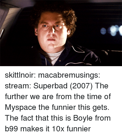 MySpace, Superbad, and Target: skittlnoir:  macabremusings:  stream:  Superbad (2007)     The further we are from the time of Myspace the funnier this gets.    The fact that this is Boyle from b99 makes it 10x funnier