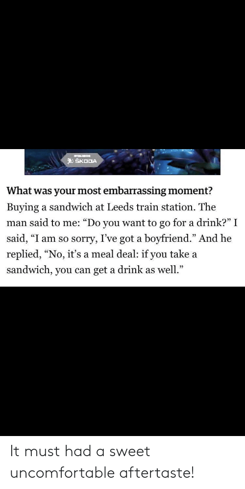 "Funny, Sorry, and Train: SKODA  What was your most embarrassing moment?  Buying a sandwich at Leeds train station. The  man said to me: ""Do you want to go for a drink?"" I  said, ""I am so sorry, I've got a boyfriend."" And he  replied, ""No, it's a meal deal: if you take a  sandwich, you can get a drink as well."" It must had a sweet uncomfortable aftertaste!"