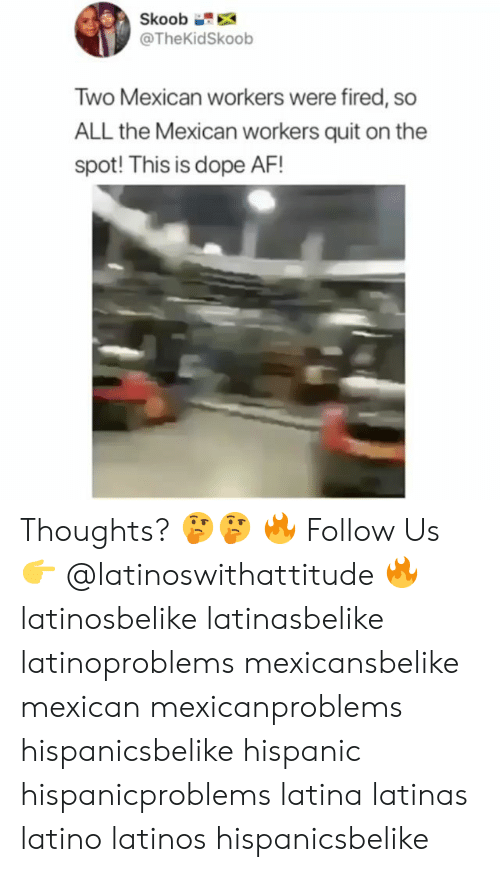 Af, Dope, and Latinos: Skoob  @TheKidSkoob  Two Mexican workers were fired, so  ALL the Mexican workers quit on the  spot! This is dope AF! Thoughts? 🤔🤔 🔥 Follow Us 👉 @latinoswithattitude 🔥 latinosbelike latinasbelike latinoproblems mexicansbelike mexican mexicanproblems hispanicsbelike hispanic hispanicproblems latina latinas latino latinos hispanicsbelike