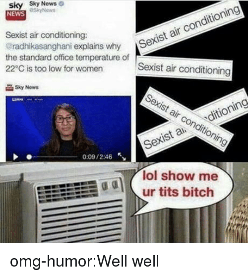Bitch, Lol, and News: sky Sky  NEWS  News  Sexist air conditioning:  radhikasanghani explains why S  the standard office temperature of  22°C is too low for women  r Sexist air conditioning  Sexist air conditioning  Sky Now  Sexist air conditioning  Sexis a ditioning  0:09 / 2:46  lol show me  odur tits bitch omg-humor:Well well