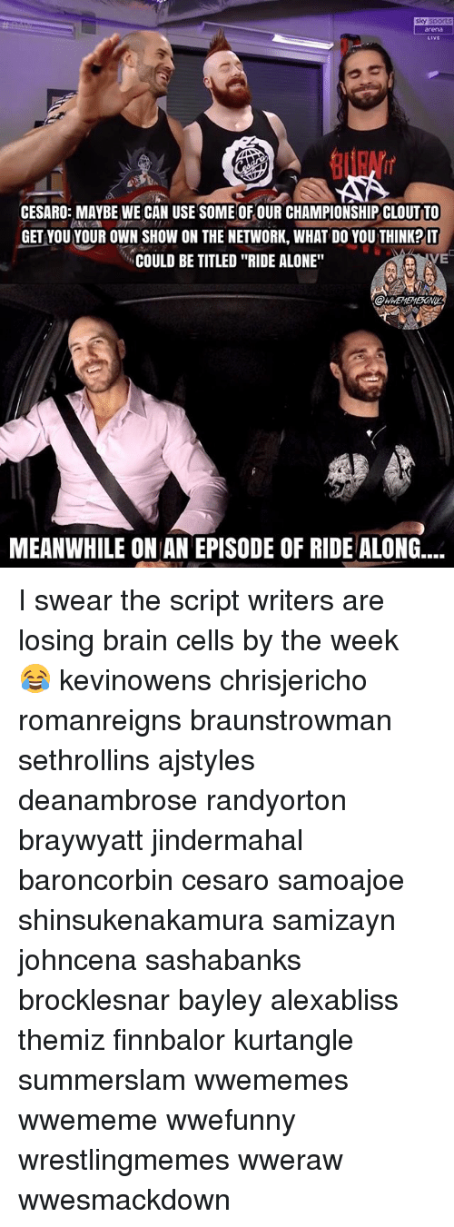 "Being Alone, Memes, and Brain: sky sport  rena  LiVE  CESARO: MAYBE WE CAN USE SOME OF OUR CHAMPIONSHIP CLOUT TO  GET VOU YOUR OWN SHOW ON THE NETWORK, WHAT DO YOU THINKP IT  COULD BE TITLED ""RIDE ALONE""  VE  MEANWHILE ON AN EPISODE OF RIDE ALONG.... I swear the script writers are losing brain cells by the week 😂 kevinowens chrisjericho romanreigns braunstrowman sethrollins ajstyles deanambrose randyorton braywyatt jindermahal baroncorbin cesaro samoajoe shinsukenakamura samizayn johncena sashabanks brocklesnar bayley alexabliss themiz finnbalor kurtangle summerslam wwememes wwememe wwefunny wrestlingmemes wweraw wwesmackdown"