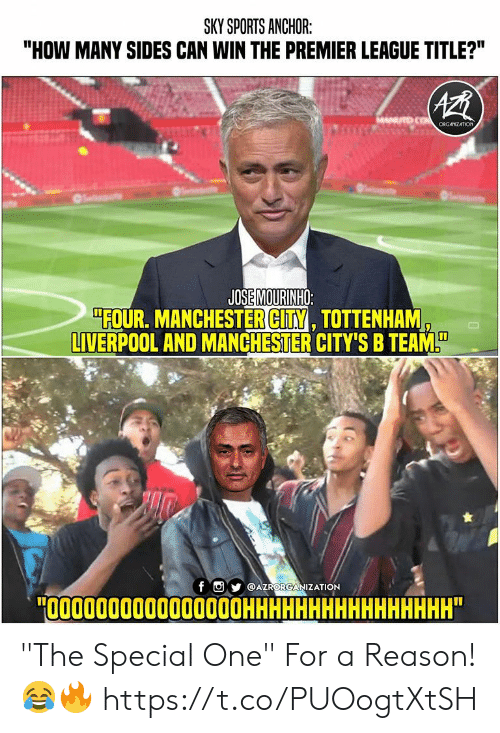 """Memes, Premier League, and Sports: SKY SPORTS ANCHOR:  """"HOW MANY SIDES CAN WIN THE PREMIER LEAGUE TITLE?""""  COcRGANZATION  JOSE MOURINHO:  """"FOUR. MANCHESTER CITY, TOTTENHAM  LIVERPOOL AND MANCHESTER CITY'S B TEAM  f  @AZRORGANIZATION  """"О0000000000000ОНННННННННННННННН"""" """"The Special One"""" For a Reason! 😂🔥 https://t.co/PUOogtXtSH"""
