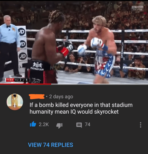 stadium: sky sports  box office  LIVE  UD  RILL  HILA  'D  UD  POOTAZYJUM  1:22 Rnd 2 of 6  2 days ago  If a bomb killed everyone in that stadium  humanity mean IQ would skyrocket  E 74  2.2K  VIEW 74 REPLIES  WOWHYDRATE