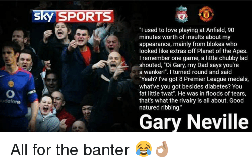"Memes, Premier League, and Sports: Sky SPORTS  ""I used to love playing at Anfield, 90  minutes worth of insults about my  appearance, mainly from blokes who  looked like extras off Planet of the Apes.  I remember one game, a little chubby lad  shouted, ""Oi Gary, my Dad says you're  a wanker!"". I turned round and said  ""Yeah? I've got 8 Premier League medals  what've you got besides diabetes? You  fat little twat"". He was in floods of tears,  that's what the rivalry is all about. Good  natured ribbing.  Gary Neville All for the banter 😂👌🏽"