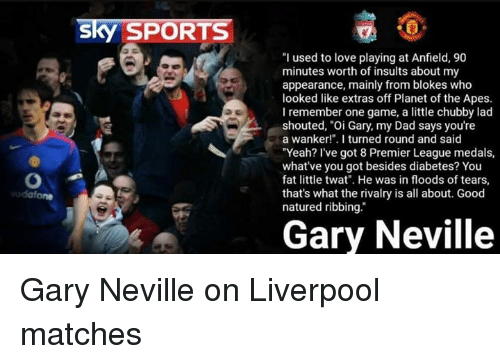 "Memes, Premier League, and Diabetes: Sky SPORTS  ""I used to love playing at Anfield, 90  minutes worth of insults about my  appearance, mainly from blokes who  looked like extras off Planet of the Apes.  I remember one game, a little chubby lad  shouted, ""Oi Gary, my Dad says you're  a wanker!"". I turned round and said  ""Yeah? I've got 8 Premier League medals,  what've you got besides diabetes? You  fat little twat"". He was in floods of tears,  that's what the rivalry is all about. Good  natured ribbing.  Gary Neville Gary Neville on Liverpool matches"