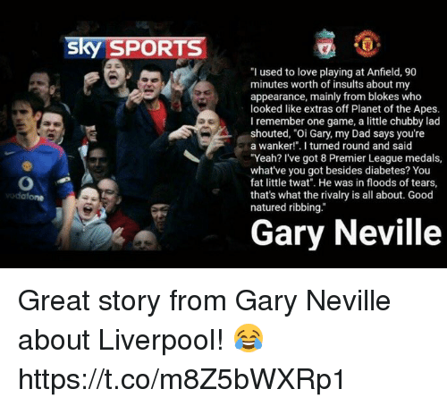 """Sky Sports: sky SPORTS  """"I used to love playing at Anfield, 90  minutes worth of insults about my  appearance, mainly from blokes who  looked like extras off Planet of the Apes.  I remember one game, a little chubby lad  shouted, """"Oi Gary, my Dad says you're  a wanker!"""". I turned round and said  """"Yeah? I've got 8 Premier League medals,  what've you got besides diabetes? You  fat little twat. He was in floods of tears,  that's what the rivalry is all about. Good  natured ribbing.""""  Gary Neville Great story from Gary Neville about Liverpool! 😂 https://t.co/m8Z5bWXRp1"""