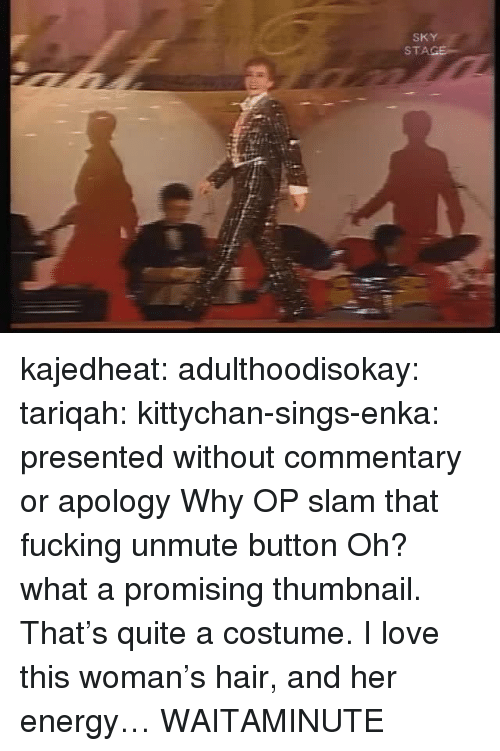Energy, Fucking, and Love: SKY  STA kajedheat:  adulthoodisokay:  tariqah:  kittychan-sings-enka:  presented without commentary or apology  Why OP   slam that fucking unmute button    Oh? what a promising thumbnail. That's quite a costume. I love this woman's hair, and her energy… WAITAMINUTE